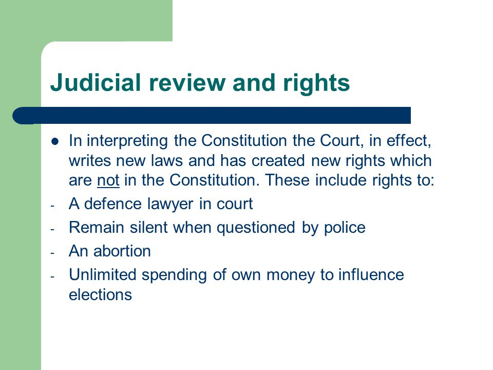 Judicial review and rights In interpreting the Constitution the Court, in effect, writes new laws and has created new rights which are not in the Constitution.