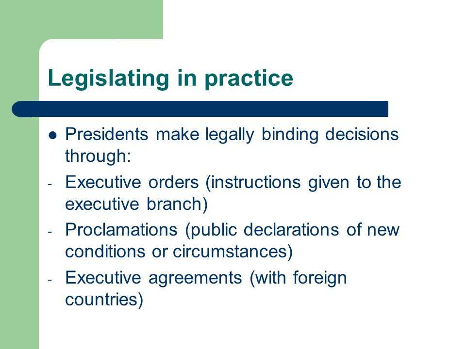 Legislating in practice Presidents make legally binding decisions through: - Executive orders (instructions given to the executive branch) - Proclamations (public declarations of new conditions or circumstances) - Executive agreements (with foreign countries)