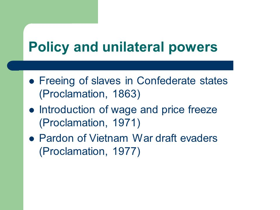 Policy and unilateral powers Freeing of slaves in Confederate states (Proclamation, 1863) Introduction of wage and price freeze (Proclamation, 1971) Pardon of Vietnam War draft evaders (Proclamation, 1977)