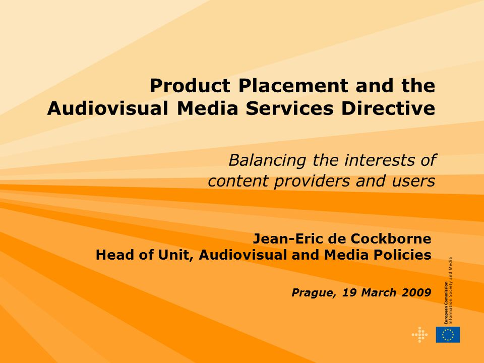 1 Product Placement and the Audiovisual Media Services Directive Balancing the interests of content providers and users Jean-Eric de Cockborne Head of Unit, Audiovisual and Media Policies Prague, 19 March 2009