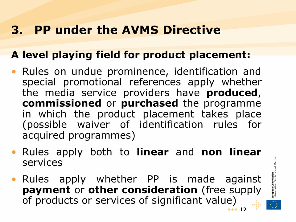 12 A level playing field for product placement: Rules on undue prominence, identification and special promotional references apply whether the media service providers have produced, commissioned or purchased the programme in which the product placement takes place (possible waiver of identification rules for acquired programmes) Rules apply both to linear and non linear services Rules apply whether PP is made against payment or other consideration (free supply of products or services of significant value) 3.PP under the AVMS Directive