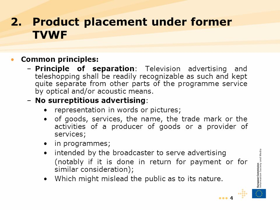 4 Common principles: –Principle of separation: Television advertising and teleshopping shall be readily recognizable as such and kept quite separate from other parts of the programme service by optical and/or acoustic means.