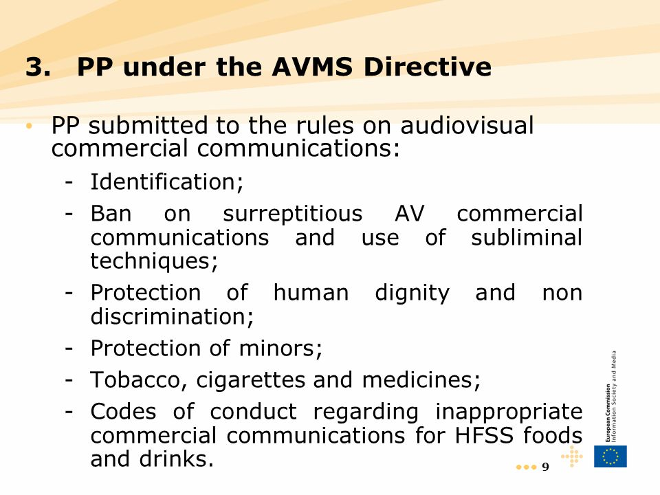 9 PP submitted to the rules on audiovisual commercial communications: -Identification; -Ban on surreptitious AV commercial communications and use of subliminal techniques; -Protection of human dignity and non discrimination; -Protection of minors; -Tobacco, cigarettes and medicines; -Codes of conduct regarding inappropriate commercial communications for HFSS foods and drinks.
