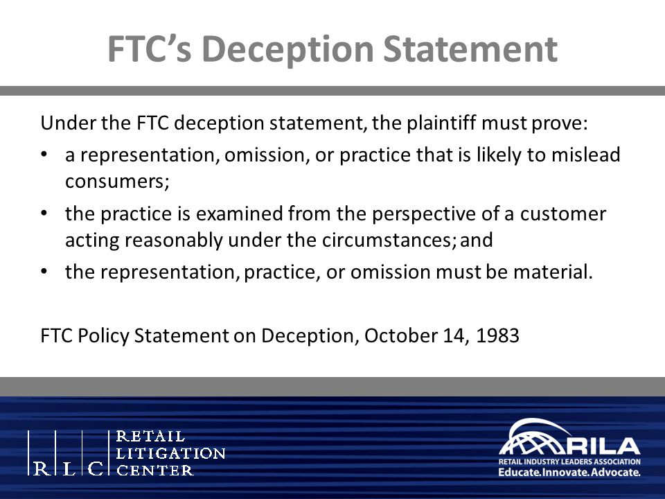 FTC's Deception Statement Under the FTC deception statement, the plaintiff must prove: a representation, omission, or practice that is likely to mislead consumers; the practice is examined from the perspective of a customer acting reasonably under the circumstances; and the representation, practice, or omission must be material.