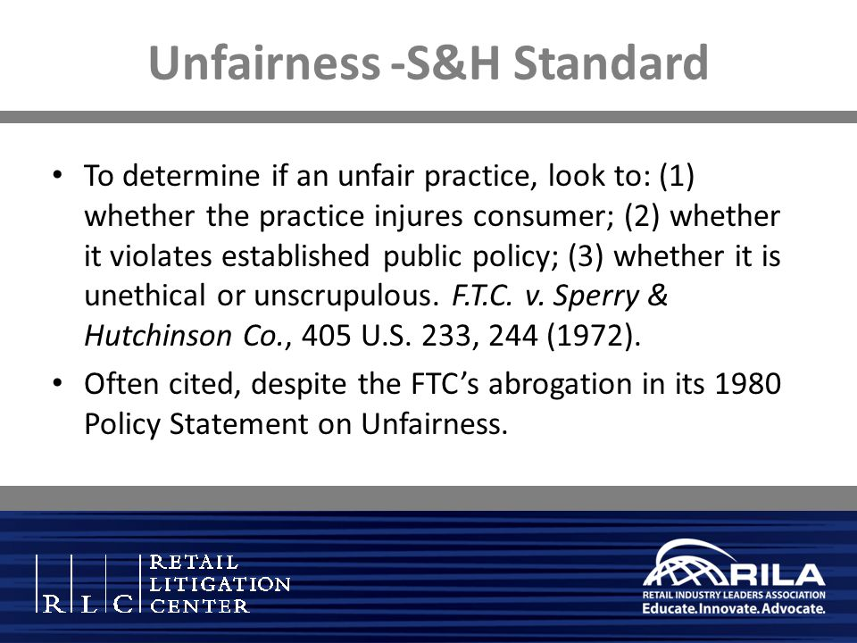 Unfairness -S&H Standard To determine if an unfair practice, look to: (1) whether the practice injures consumer; (2) whether it violates established public policy; (3) whether it is unethical or unscrupulous.