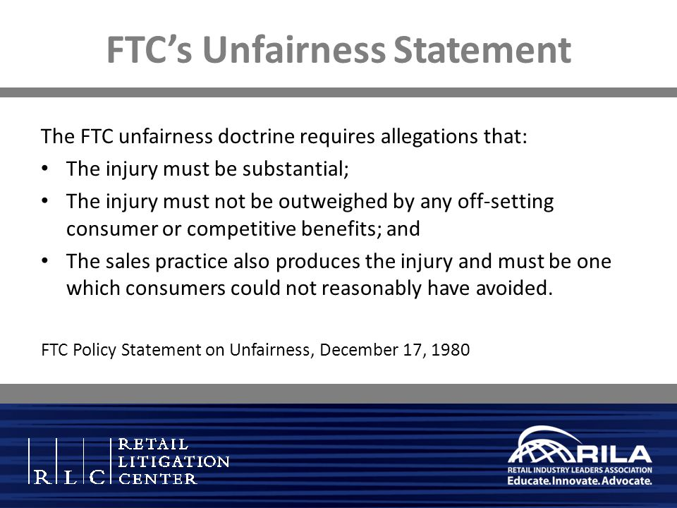FTC's Unfairness Statement The FTC unfairness doctrine requires allegations that: The injury must be substantial; The injury must not be outweighed by any off-setting consumer or competitive benefits; and The sales practice also produces the injury and must be one which consumers could not reasonably have avoided.