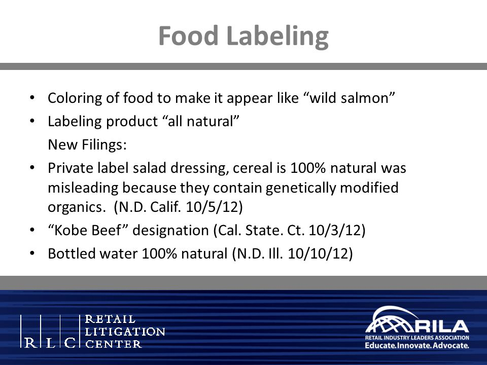 Food Labeling Coloring of food to make it appear like wild salmon Labeling product all natural New Filings: Private label salad dressing, cereal is 100% natural was misleading because they contain genetically modified organics.