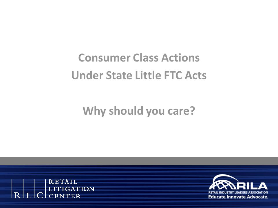 Consumer Class Actions Under State Little FTC Acts Why should you care