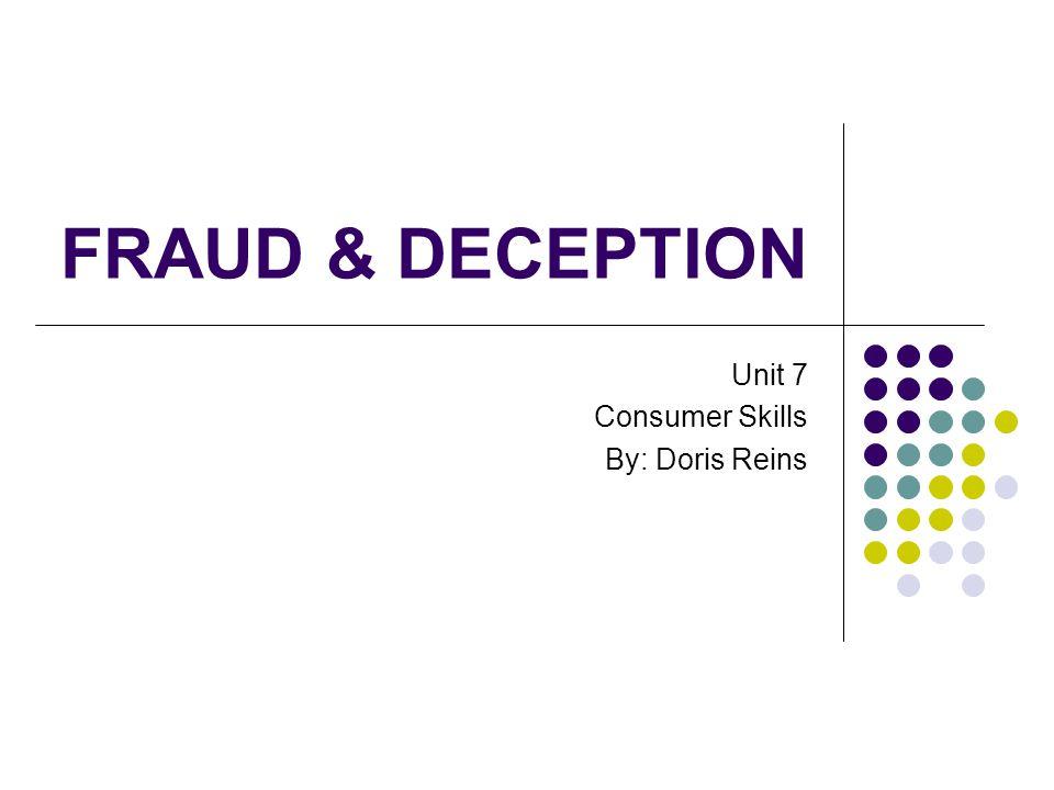 FRAUD & DECEPTION Unit 7 Consumer Skills By: Doris Reins