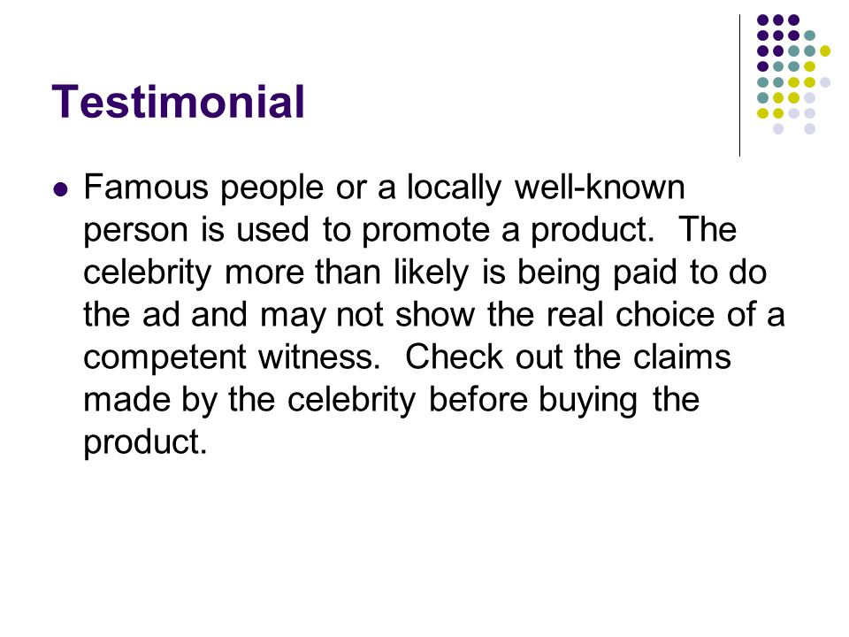 Testimonial Famous people or a locally well-known person is used to promote a product.