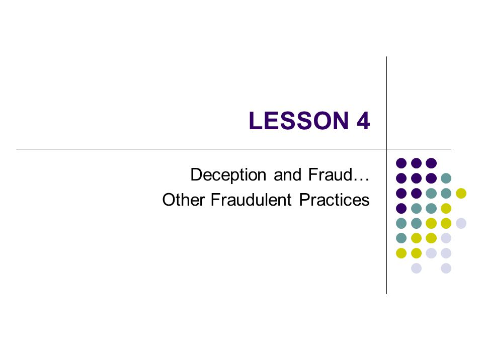 LESSON 4 Deception and Fraud… Other Fraudulent Practices