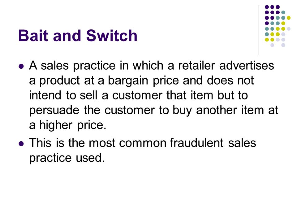 Bait and Switch A sales practice in which a retailer advertises a product at a bargain price and does not intend to sell a customer that item but to persuade the customer to buy another item at a higher price.