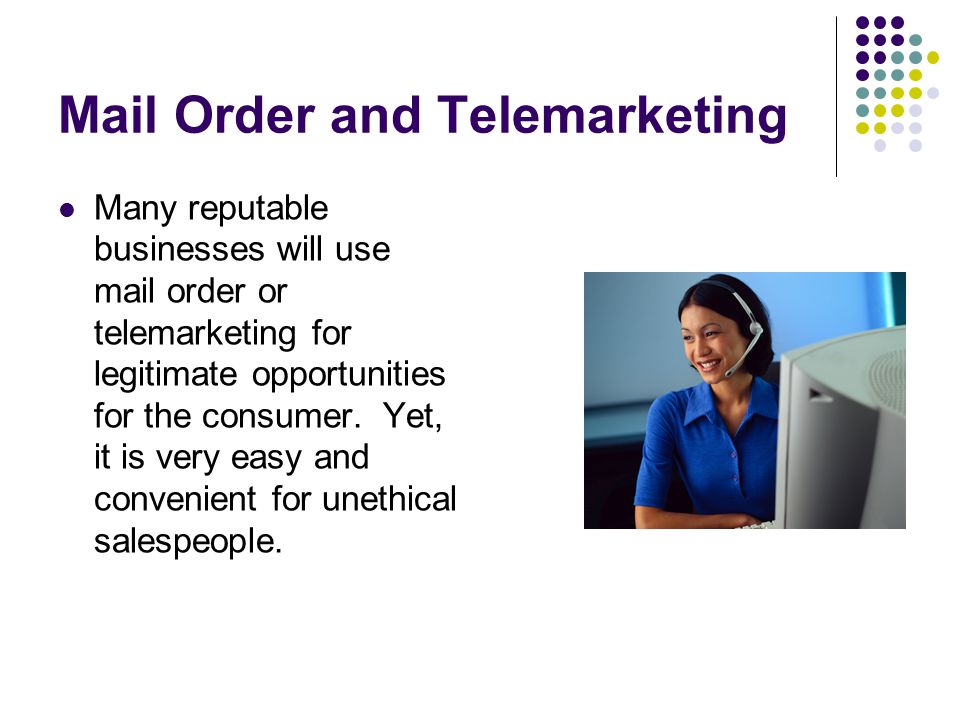 Mail Order and Telemarketing Many reputable businesses will use mail order or telemarketing for legitimate opportunities for the consumer.