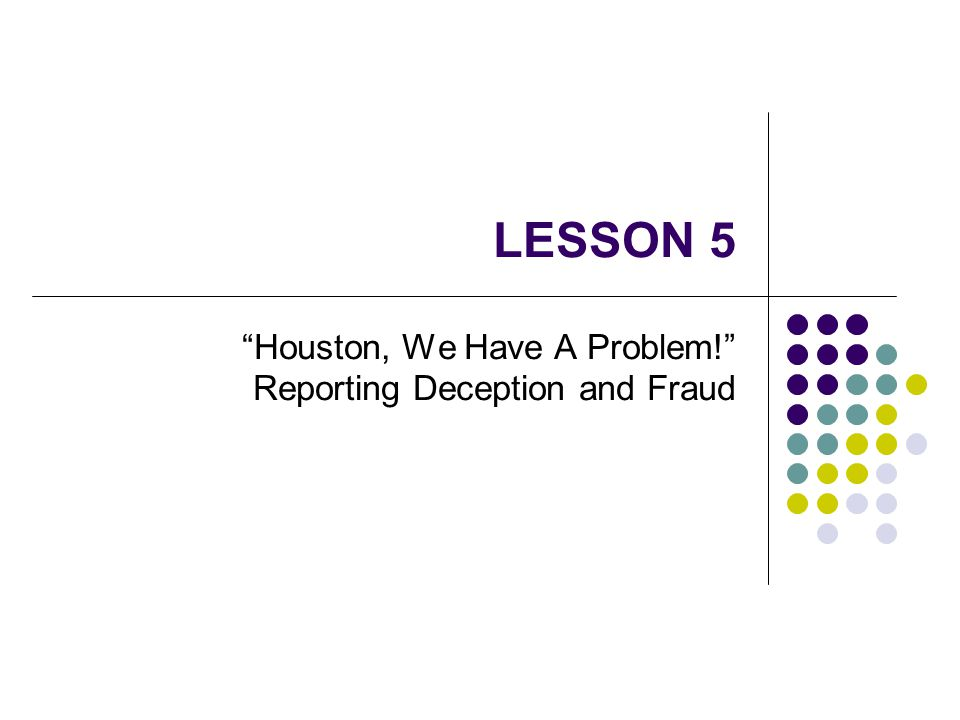 LESSON 5 Houston, We Have A Problem! Reporting Deception and Fraud