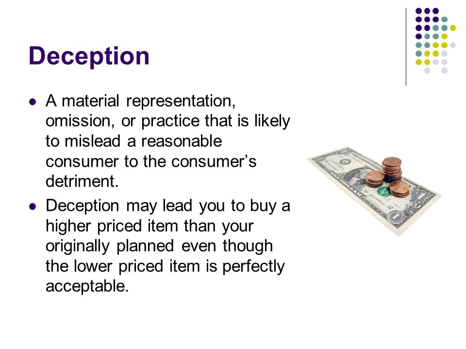 Deception A material representation, omission, or practice that is likely to mislead a reasonable consumer to the consumer's detriment.