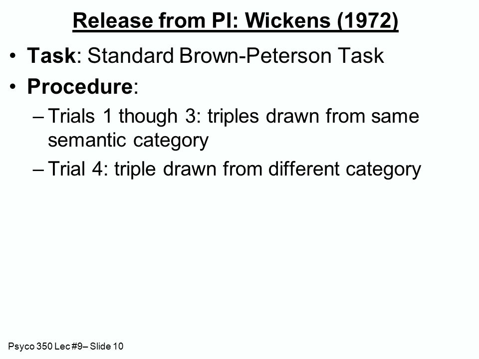 Psyco 350 Lec #9– Slide 10 Release from PI: Wickens (1972) Task: Standard Brown-Peterson Task Procedure: –Trials 1 though 3: triples drawn from same semantic category –Trial 4: triple drawn from different category