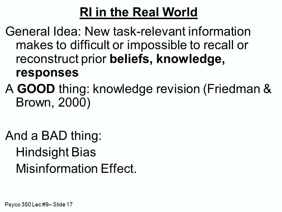 Psyco 350 Lec #9– Slide 17 RI in the Real World General Idea: New task-relevant information makes to difficult or impossible to recall or reconstruct prior beliefs, knowledge, responses A GOOD thing: knowledge revision (Friedman & Brown, 2000) And a BAD thing: Hindsight Bias Misinformation Effect.