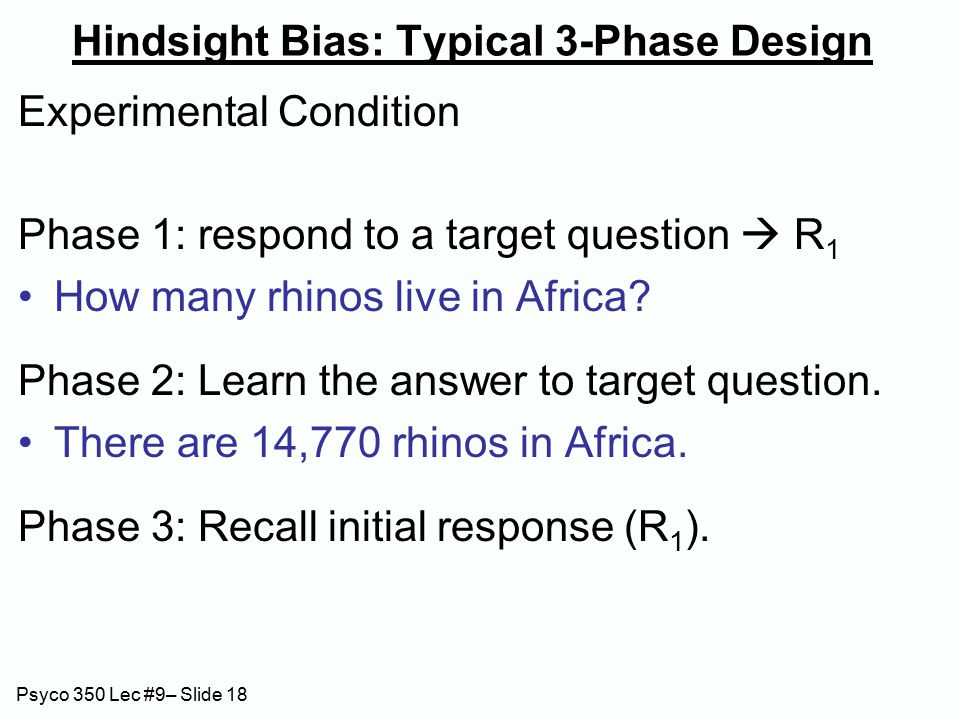 Psyco 350 Lec #9– Slide 18 Hindsight Bias: Typical 3-Phase Design Experimental Condition Phase 1: respond to a target question  R 1 How many rhinos live in Africa.