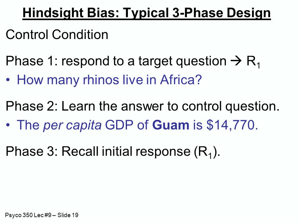 Psyco 350 Lec #9 – Slide 19 Hindsight Bias: Typical 3-Phase Design Control Condition Phase 1: respond to a target question  R 1 How many rhinos live in Africa.