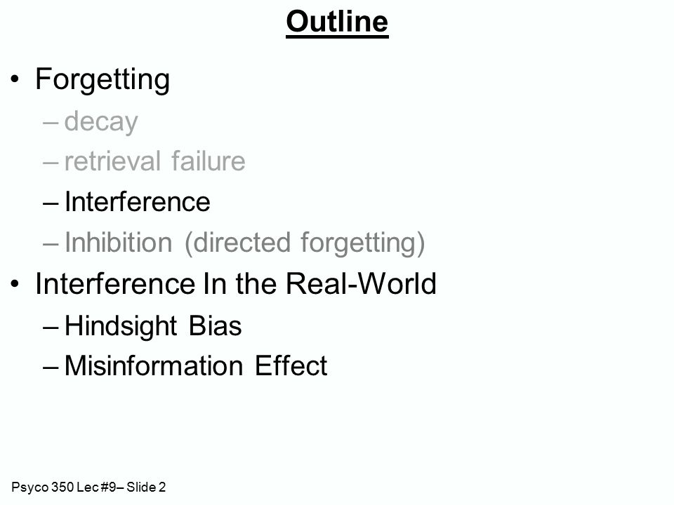 Psyco 350 Lec #9– Slide 2 Outline Forgetting –decay –retrieval failure –Interference –Inhibition (directed forgetting) Interference In the Real-World –Hindsight Bias –Misinformation Effect