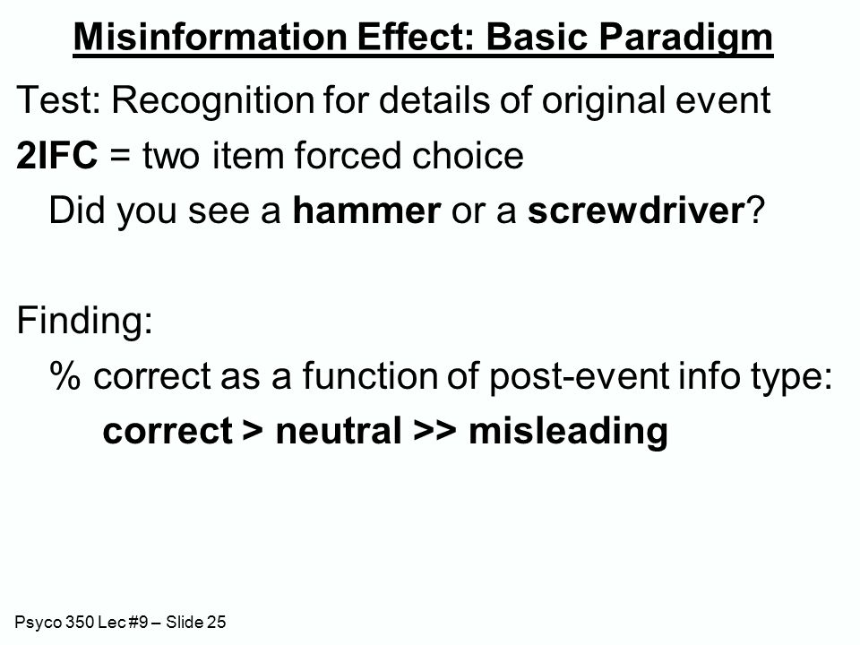 Psyco 350 Lec #9 – Slide 25 Misinformation Effect: Basic Paradigm Test: Recognition for details of original event 2IFC = two item forced choice Did you see a hammer or a screwdriver.