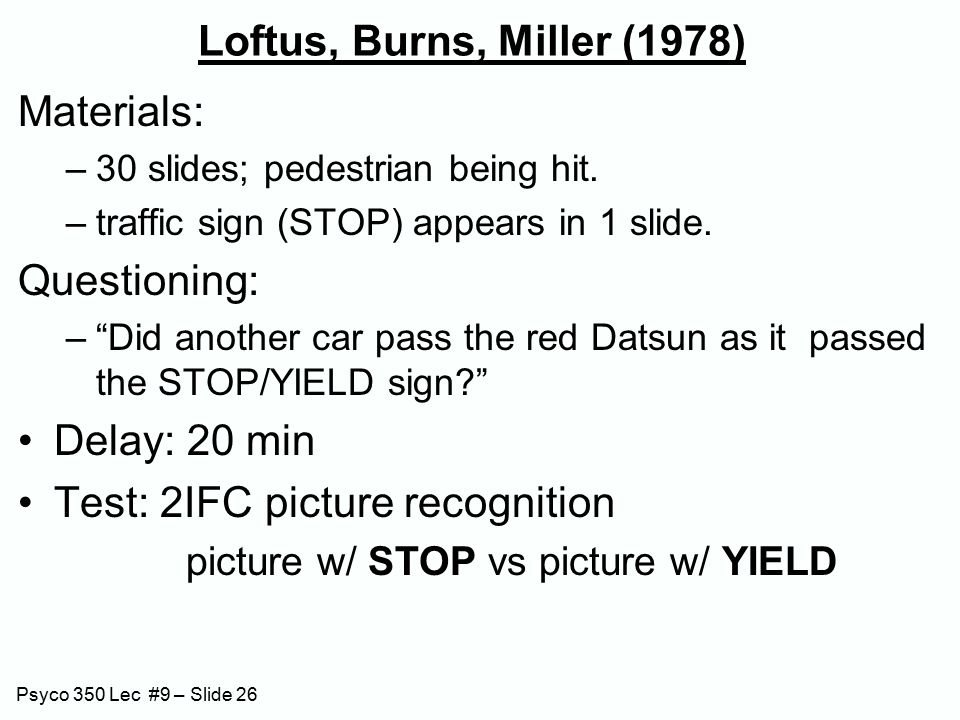 Psyco 350 Lec #9 – Slide 26 Loftus, Burns, Miller (1978) Materials: –30 slides; pedestrian being hit.
