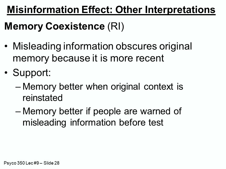Psyco 350 Lec #9 – Slide 28 Misinformation Effect: Other Interpretations Memory Coexistence (RI) Misleading information obscures original memory because it is more recent Support: –Memory better when original context is reinstated –Memory better if people are warned of misleading information before test