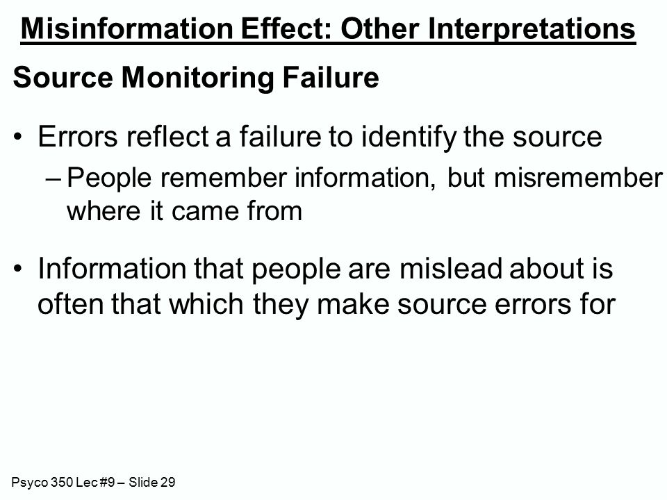 Psyco 350 Lec #9 – Slide 29 Misinformation Effect: Other Interpretations Source Monitoring Failure Errors reflect a failure to identify the source –People remember information, but misremember where it came from Information that people are mislead about is often that which they make source errors for