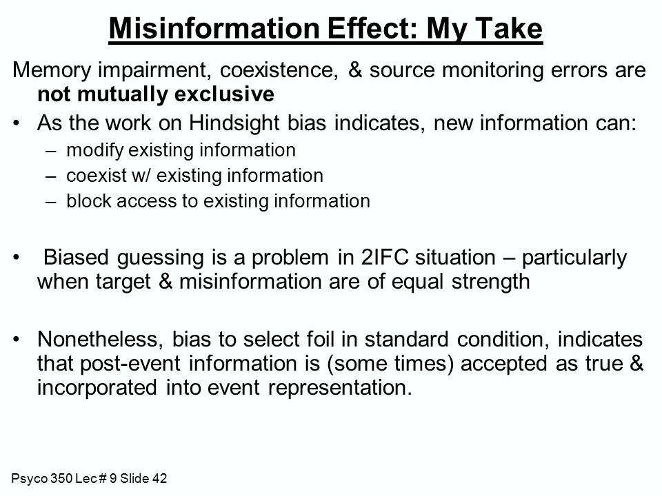 Psyco 350 Lec # 9 Slide 42 Misinformation Effect: My Take Memory impairment, coexistence, & source monitoring errors are not mutually exclusive As the work on Hindsight bias indicates, new information can: –modify existing information –coexist w/ existing information –block access to existing information Biased guessing is a problem in 2IFC situation – particularly when target & misinformation are of equal strength Nonetheless, bias to select foil in standard condition, indicates that post-event information is (some times) accepted as true & incorporated into event representation.