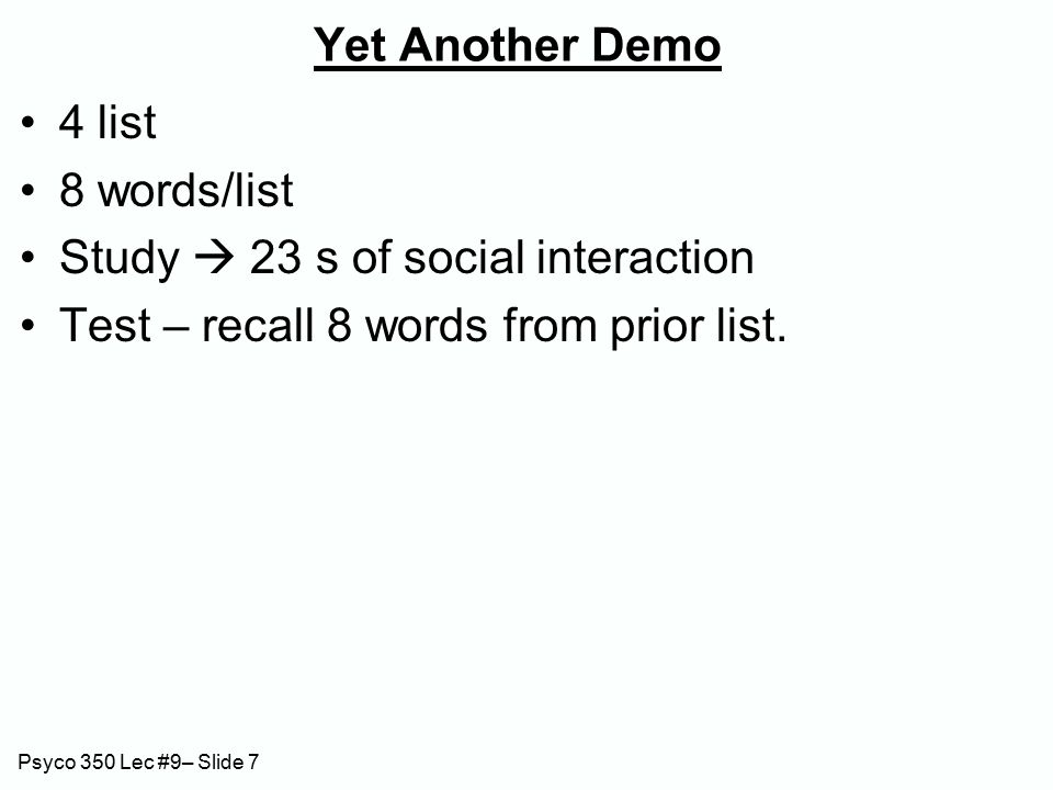 Psyco 350 Lec #9– Slide 7 Yet Another Demo 4 list 8 words/list Study  23 s of social interaction Test – recall 8 words from prior list.