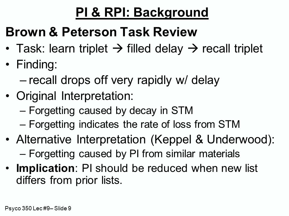 Psyco 350 Lec #9– Slide 9 PI & RPI: Background Brown & Peterson Task Review Task: learn triplet  filled delay  recall triplet Finding: –recall drops off very rapidly w/ delay Original Interpretation: –Forgetting caused by decay in STM –Forgetting indicates the rate of loss from STM Alternative Interpretation (Keppel & Underwood): –Forgetting caused by PI from similar materials Implication: PI should be reduced when new list differs from prior lists.