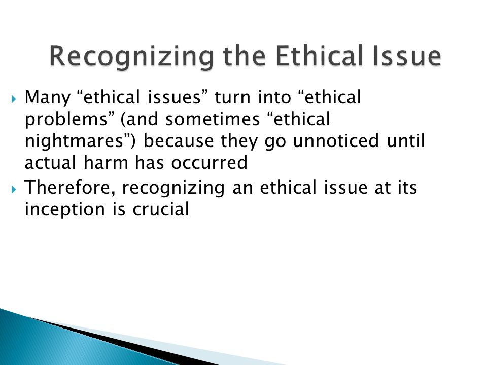 Recognizing the Ethical Issue  Many ethical issues turn into ethical problems (and sometimes ethical nightmares ) because they go unnoticed until actual harm has occurred  Therefore, recognizing an ethical issue at its inception is crucial