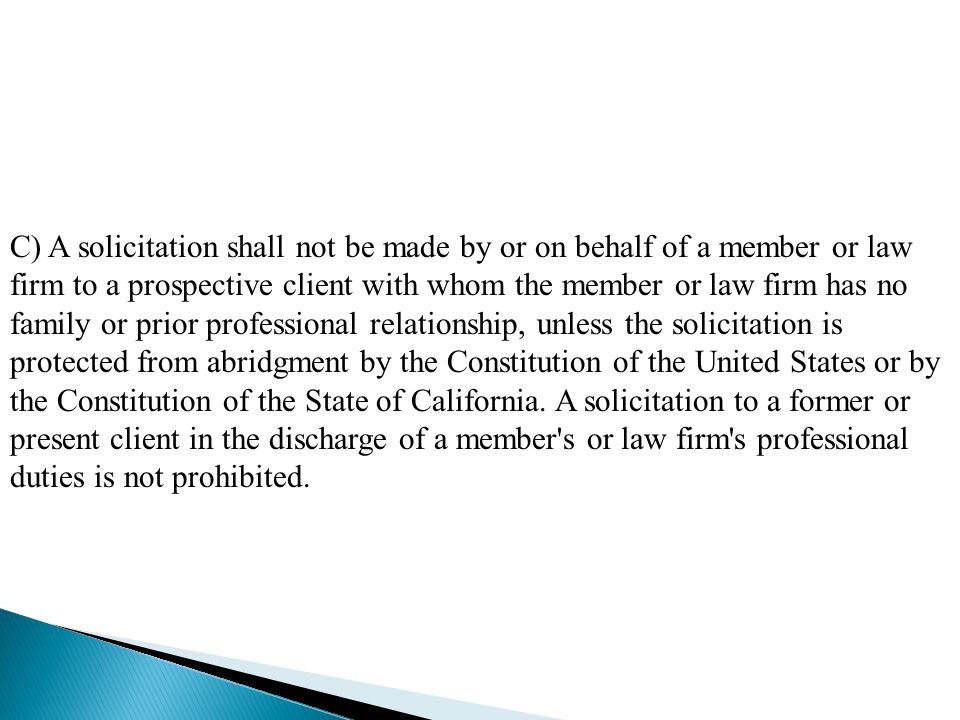 C) A solicitation shall not be made by or on behalf of a member or law firm to a prospective client with whom the member or law firm has no family or prior professional relationship, unless the solicitation is protected from abridgment by the Constitution of the United States or by the Constitution of the State of California.