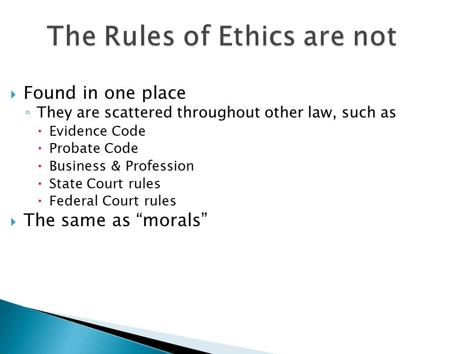 The Rules of Ethics are not  Found in one place ◦ They are scattered throughout other law, such as  Evidence Code  Probate Code  Business & Profession  State Court rules  Federal Court rules  The same as morals