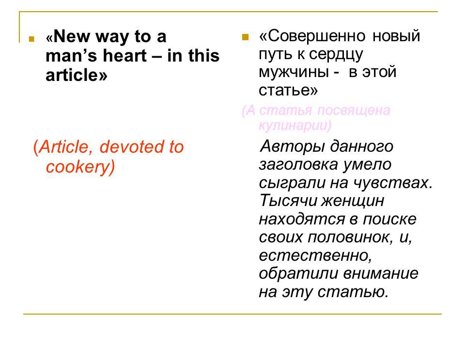 « New way to a man's heart – in this article» (Article, devoted to cookery) «Совершенно новый путь к сердцу мужчины - в этой статье» (А статья посвящена кулинарии) Авторы данного заголовка умело сыграли на чувствах.