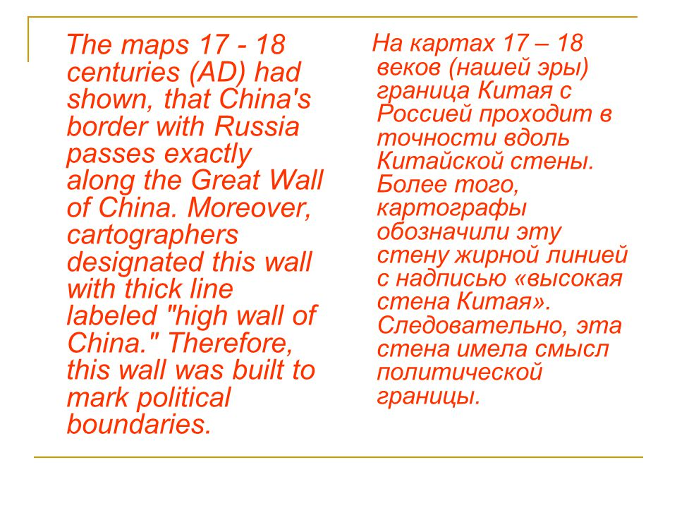 The maps 17 - 18 centuries (AD) had shown, that China's border with Russia passes exactly along the Great Wall of China. Moreover, cartographers desig