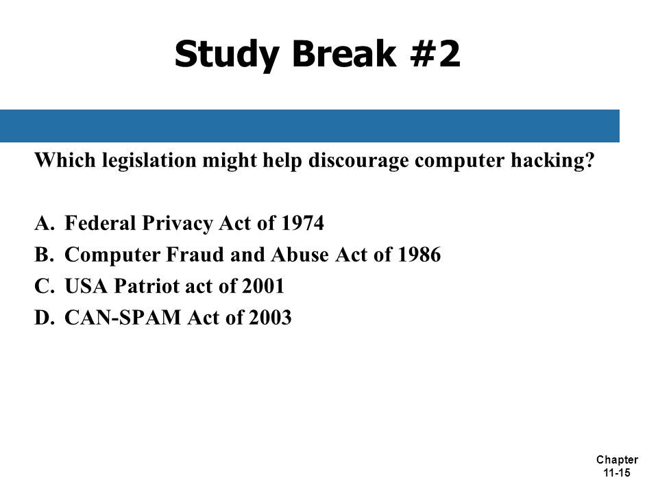Chapter 11-15 Study Break #2 Which legislation might help discourage computer hacking? A. Federal Privacy Act of 1974 B. Computer Fraud and Abuse Act