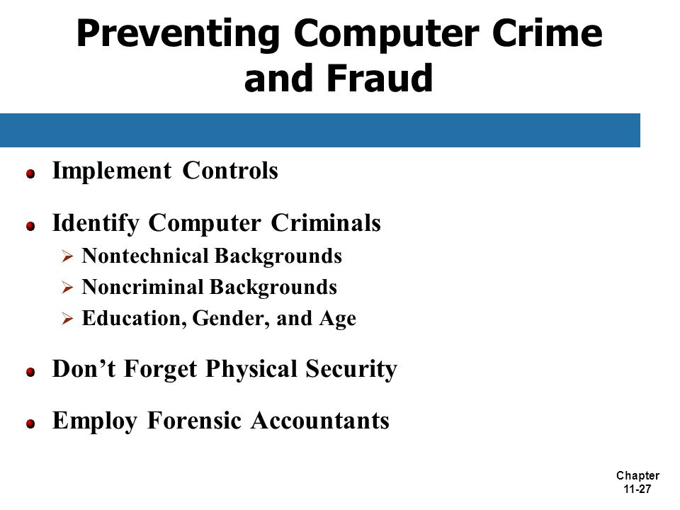 Chapter 11-27 Preventing Computer Crime and Fraud Implement Controls Identify Computer Criminals  Nontechnical Backgrounds  Noncriminal Backgrounds