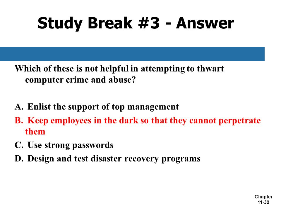 Chapter 11-32 Study Break #3 - Answer Which of these is not helpful in attempting to thwart computer crime and abuse? A. Enlist the support of top man