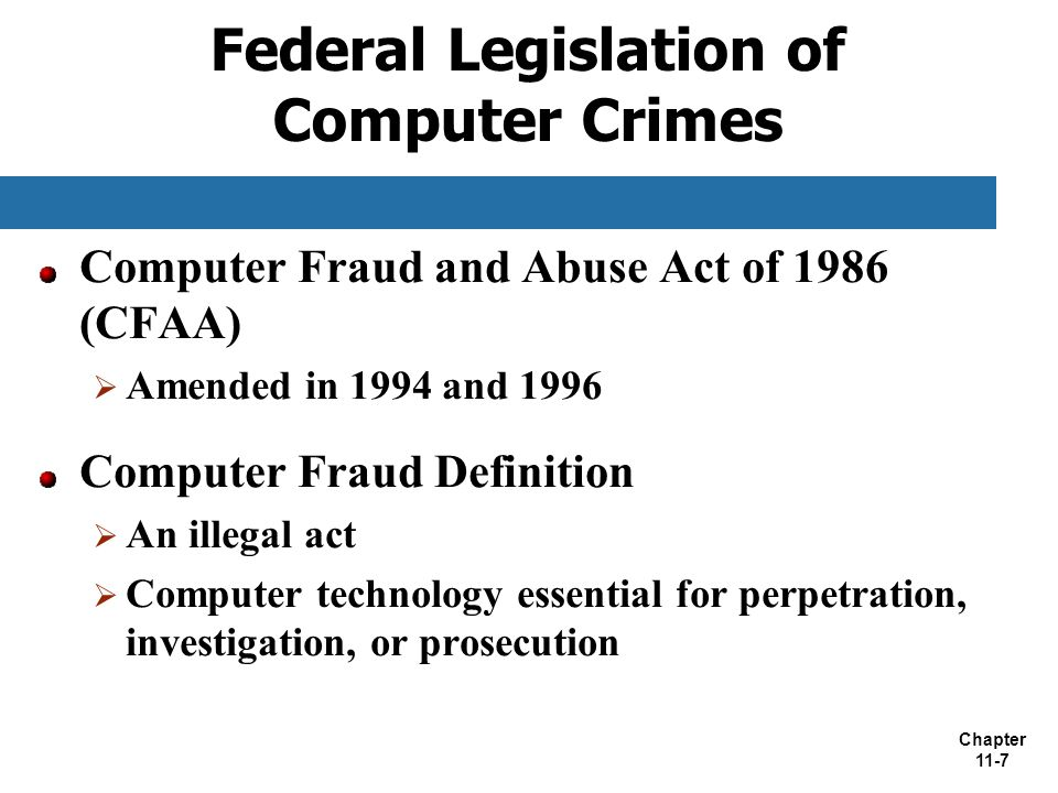 Chapter 11-7 Federal Legislation of Computer Crimes Computer Fraud and Abuse Act of 1986 (CFAA)  Amended in 1994 and 1996 Computer Fraud Definition 