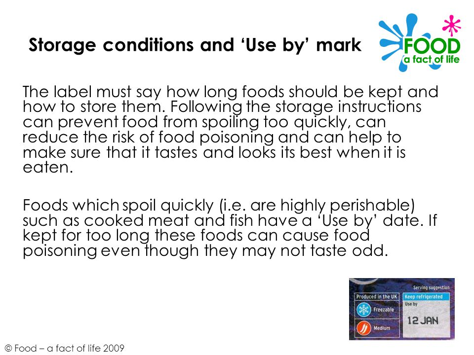 © Food – a fact of life 2009 Storage conditions and 'Use by' mark The label must say how long foods should be kept and how to store them.