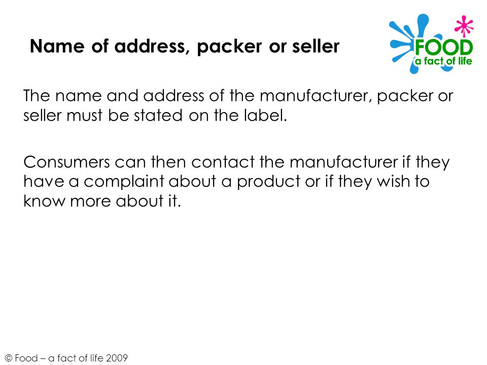 © Food – a fact of life 2009 Name of address, packer or seller The name and address of the manufacturer, packer or seller must be stated on the label.