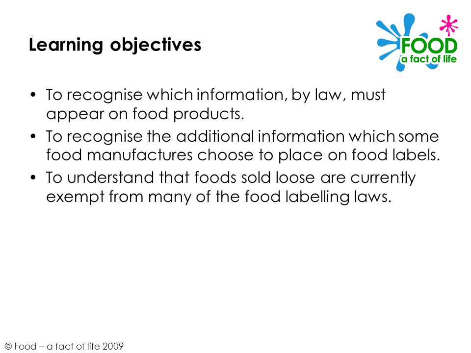© Food – a fact of life 2009 Learning objectives To recognise which information, by law, must appear on food products.