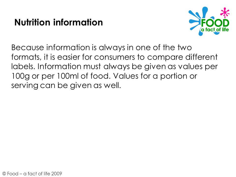 © Food – a fact of life 2009 Nutrition information Because information is always in one of the two formats, it is easier for consumers to compare different labels.