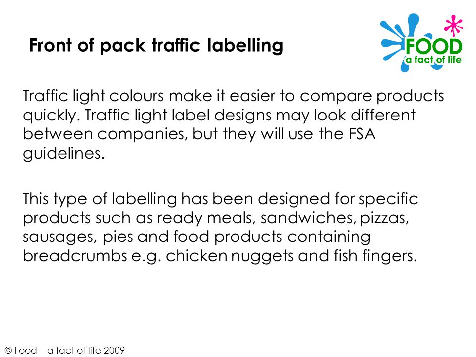 © Food – a fact of life 2009 Front of pack traffic labelling Traffic light colours make it easier to compare products quickly.