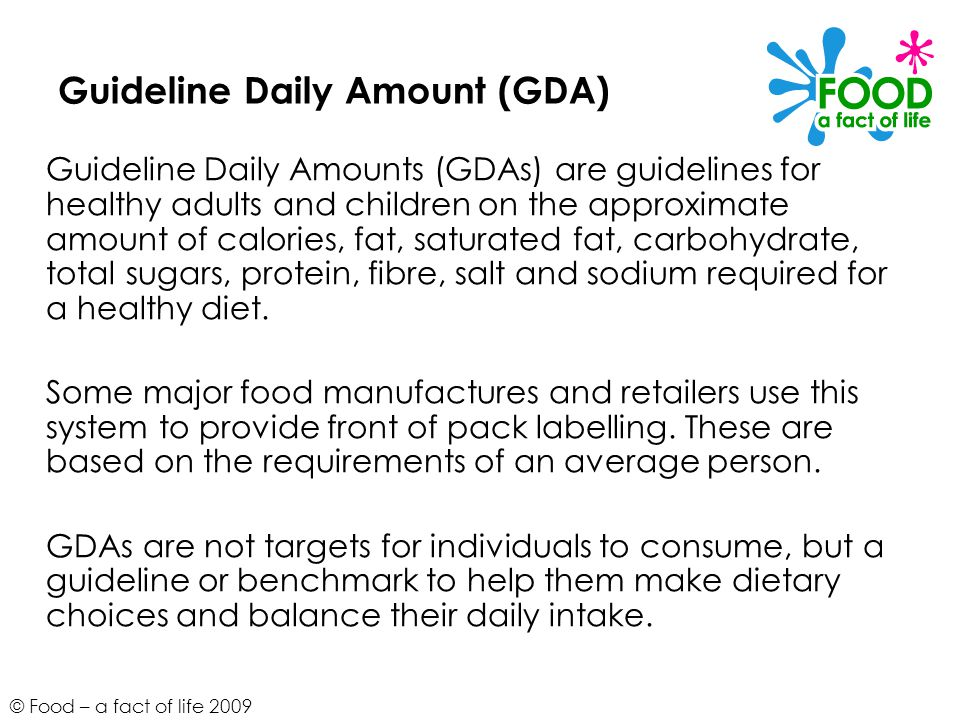 © Food – a fact of life 2009 Guideline Daily Amount (GDA) Guideline Daily Amounts (GDAs) are guidelines for healthy adults and children on the approximate amount of calories, fat, saturated fat, carbohydrate, total sugars, protein, fibre, salt and sodium required for a healthy diet.