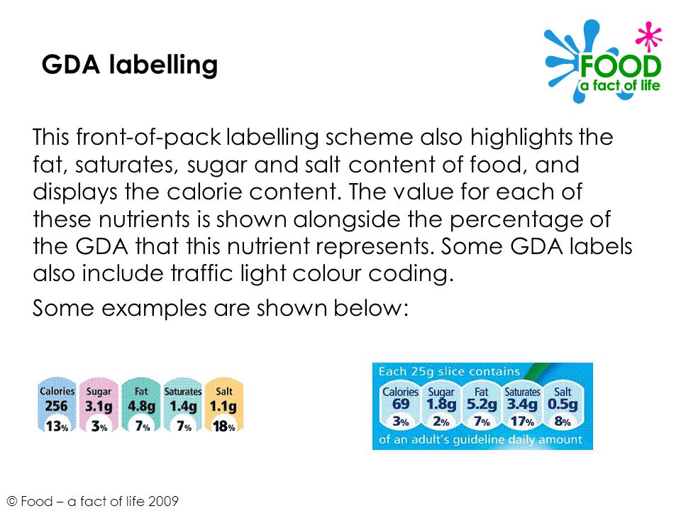 © Food – a fact of life 2009 GDA labelling This front-of-pack labelling scheme also highlights the fat, saturates, sugar and salt content of food, and displays the calorie content.
