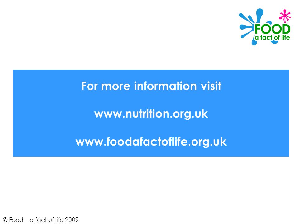 © Food – a fact of life 2009 For more information visit www.nutrition.org.uk www.foodafactoflife.org.uk