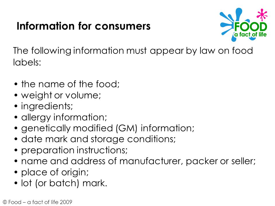 © Food – a fact of life 2009 Information for consumers The following information must appear by law on food labels: the name of the food; weight or volume; ingredients; allergy information; genetically modified (GM) information; date mark and storage conditions; preparation instructions; name and address of manufacturer, packer or seller; place of origin; lot (or batch) mark.
