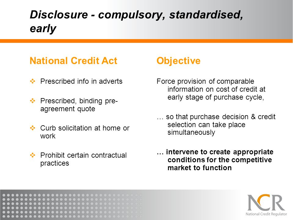 Disclosure - compulsory, standardised, early National Credit Act  Prescribed info in adverts  Prescribed, binding pre- agreement quote  Curb solici